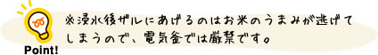 ポイント:浸水後ザルにあげるのはお米のうまみが逃げてしまうので、電気釜では厳禁です。